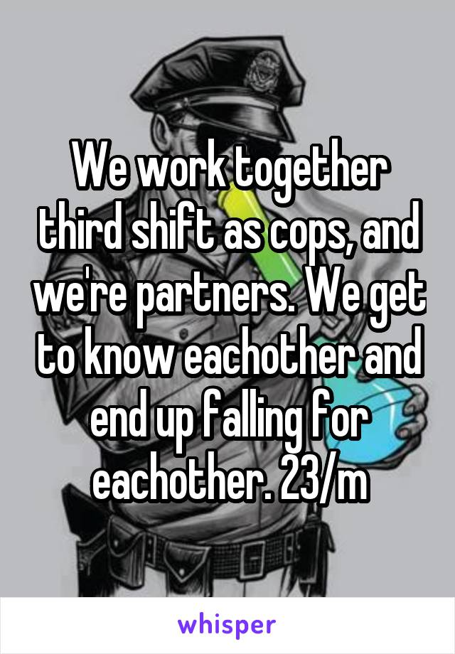 We work together third shift as cops, and we're partners. We get to know eachother and end up falling for eachother. 23/m