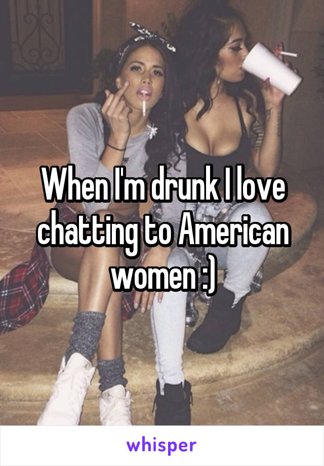When I'm drunk I love chatting to American women :)
