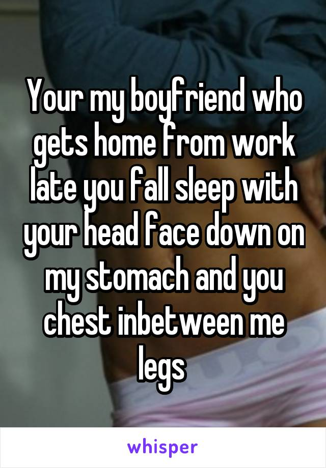 Your my boyfriend who gets home from work late you fall sleep with your head face down on my stomach and you chest inbetween me legs