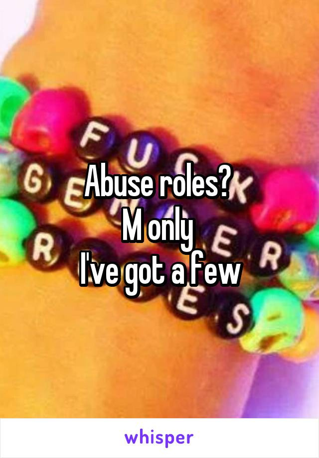 Abuse roles?  M only  I've got a few