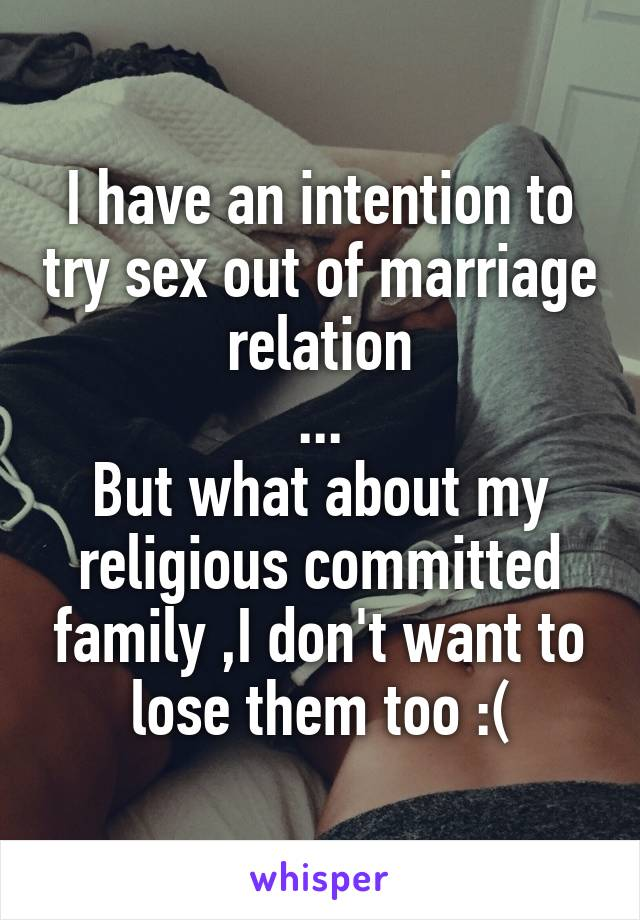 I have an intention to try sex out of marriage relation ... But what about my religious committed family ,I don't want to lose them too :(