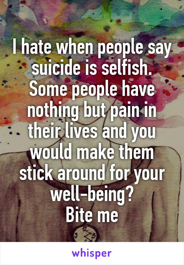 I hate when people say suicide is selfish. Some people have nothing but pain in their lives and you would make them stick around for your well-being? Bite me