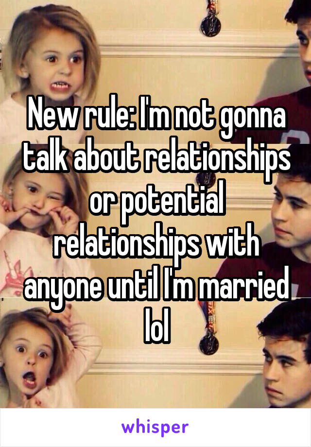 New rule: I'm not gonna talk about relationships or potential relationships with anyone until I'm married lol