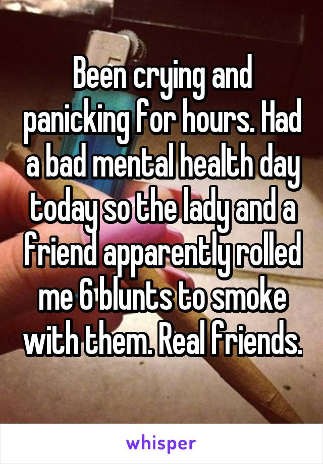 Been crying and panicking for hours. Had a bad mental health day today so the lady and a friend apparently rolled me 6 blunts to smoke with them. Real friends.