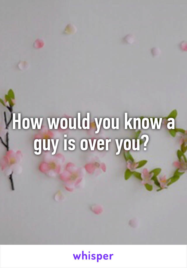 How would you know a guy is over you?