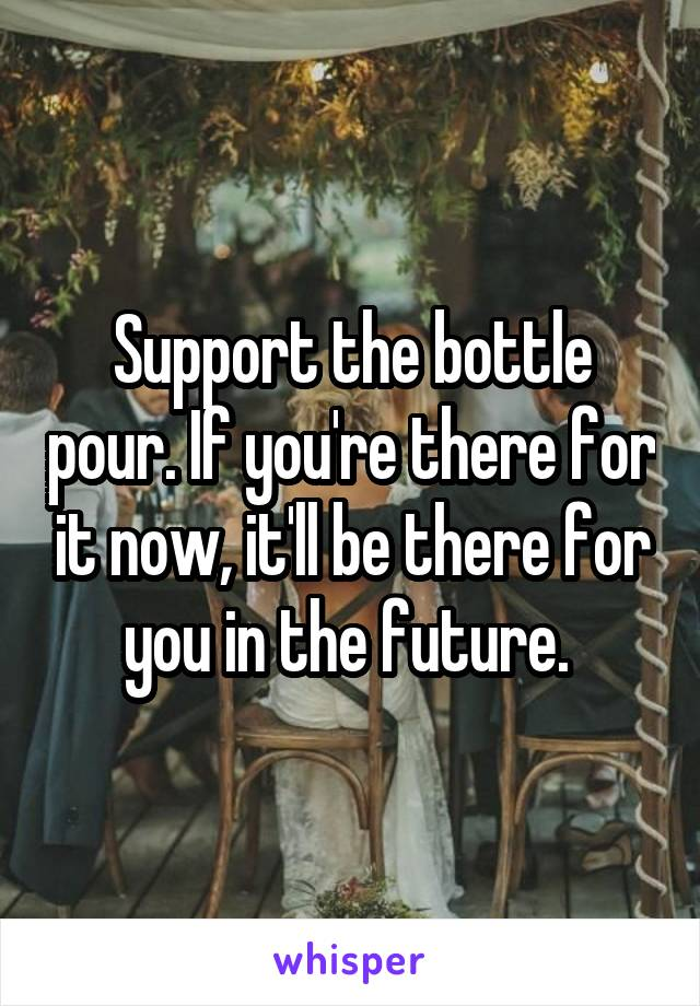 Support the bottle pour. If you're there for it now, it'll be there for you in the future.