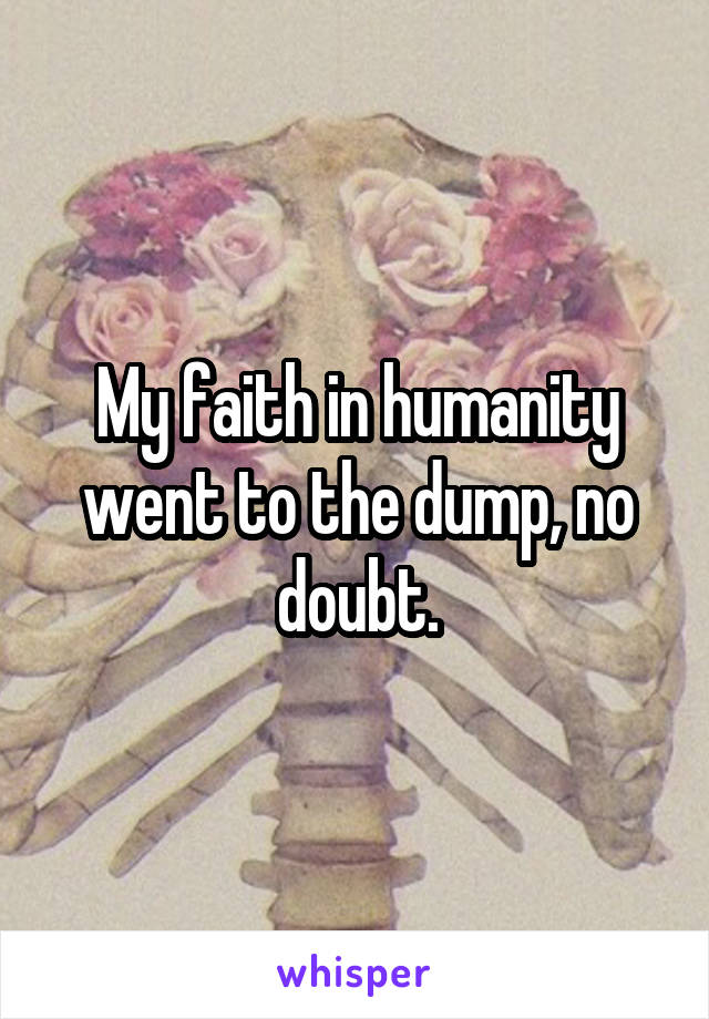 My faith in humanity went to the dump, no doubt.