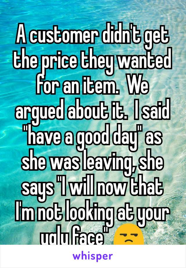 """A customer didn't get the price they wanted for an item.  We argued about it.  I said """"have a good day"""" as she was leaving, she says """"I will now that I'm not looking at your ugly face"""" 😒"""