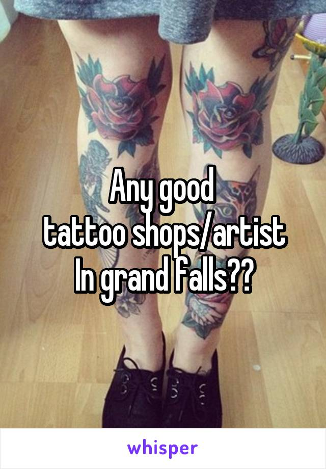 Any good  tattoo shops/artist In grand falls??