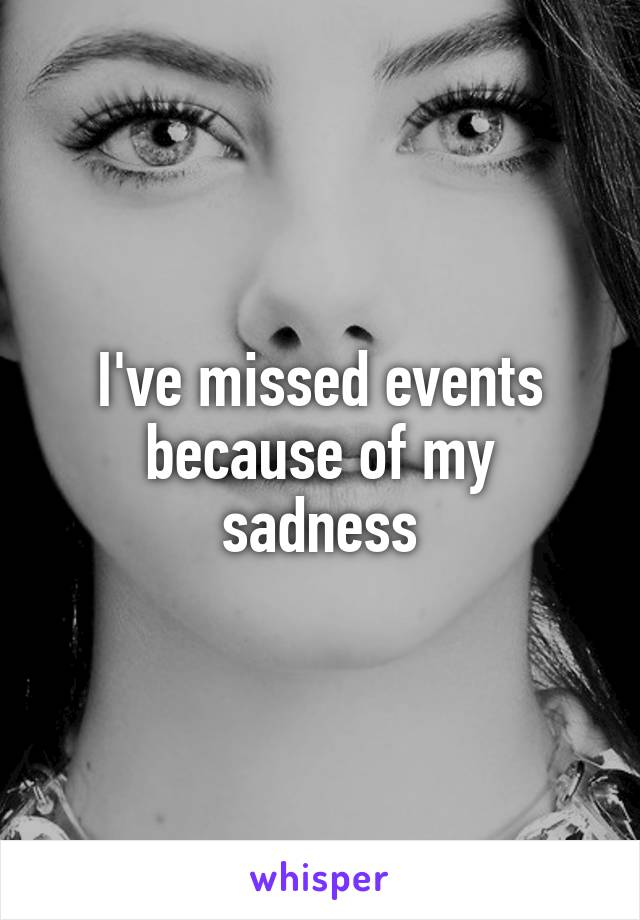 I've missed events because of my sadness