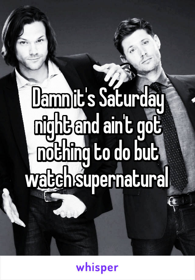 Damn it's Saturday night and ain't got nothing to do but watch supernatural