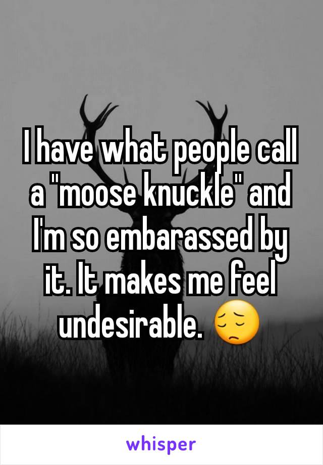 "I have what people call a ""moose knuckle"" and I'm so embarassed by it. It makes me feel undesirable. 😔"