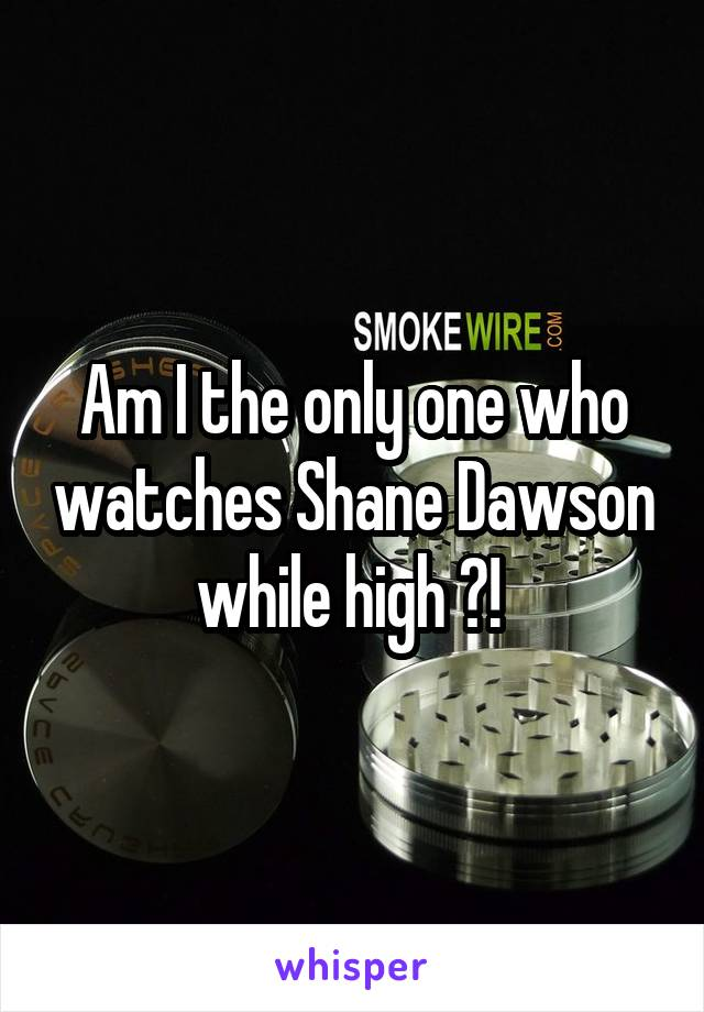 Am I the only one who watches Shane Dawson while high ?!