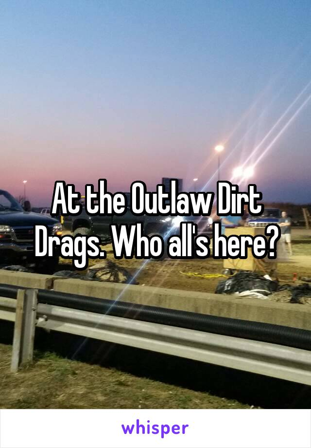 At the Outlaw Dirt Drags. Who all's here?