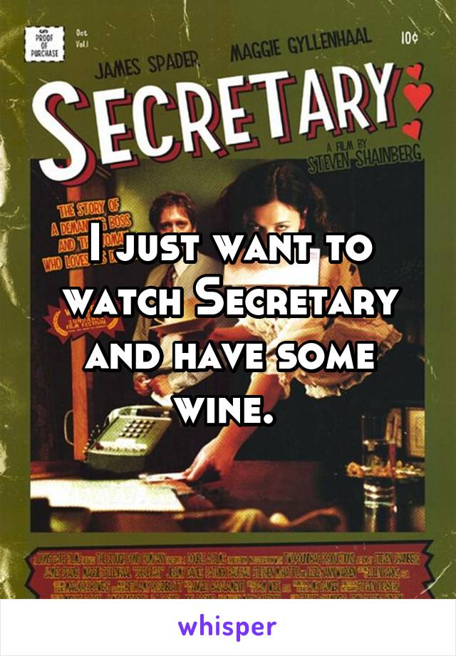 I just want to watch Secretary and have some wine.