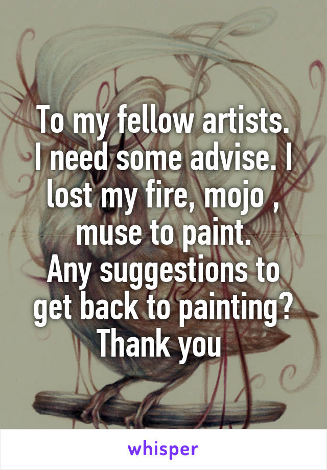 To my fellow artists. I need some advise. I lost my fire, mojo , muse to paint. Any suggestions to get back to painting? Thank you