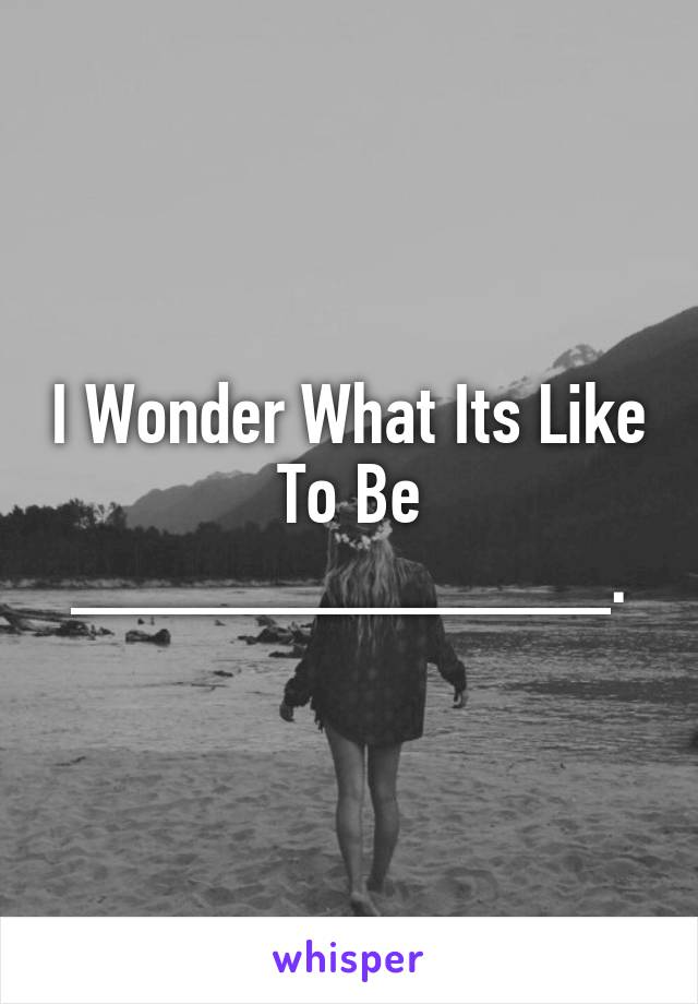 I Wonder What Its Like To Be _____________.