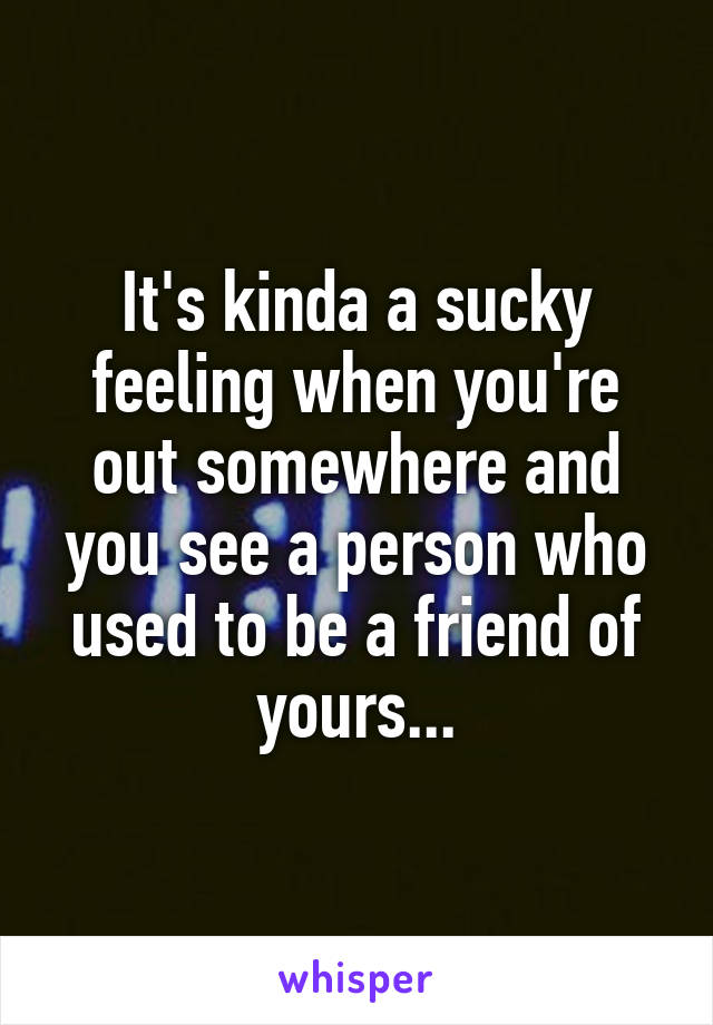It's kinda a sucky feeling when you're out somewhere and you see a person who used to be a friend of yours...