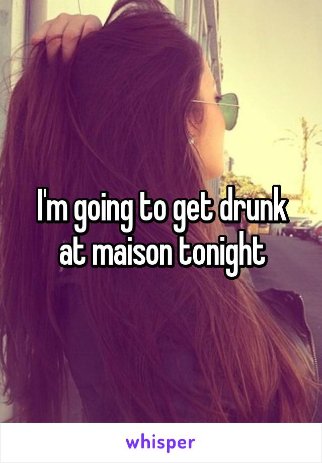 I'm going to get drunk at maison tonight