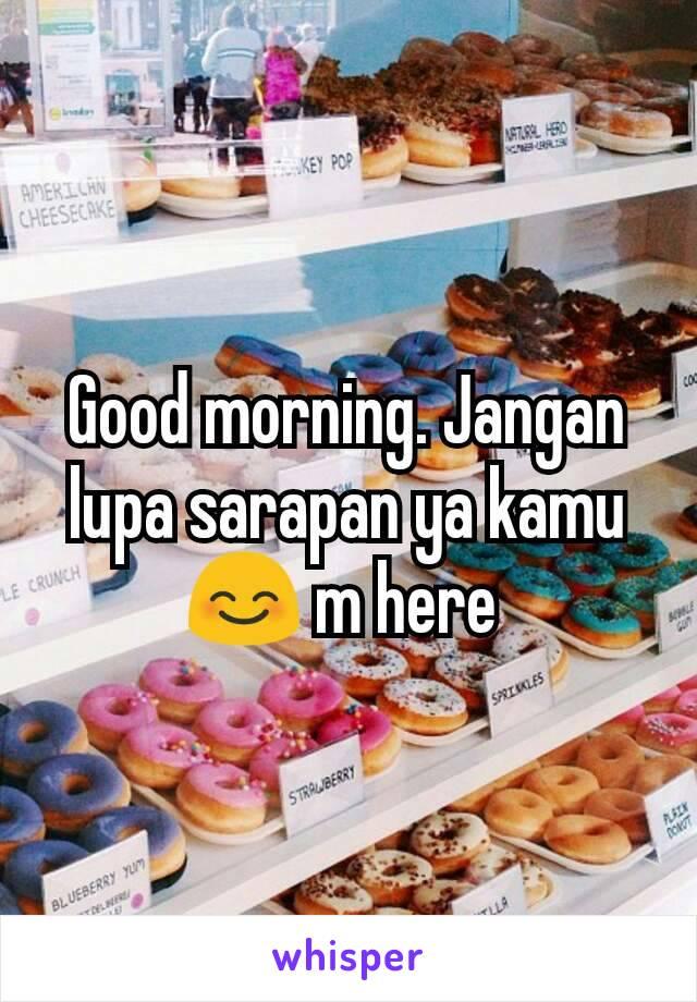 Good morning. Jangan lupa sarapan ya kamu😊 m here