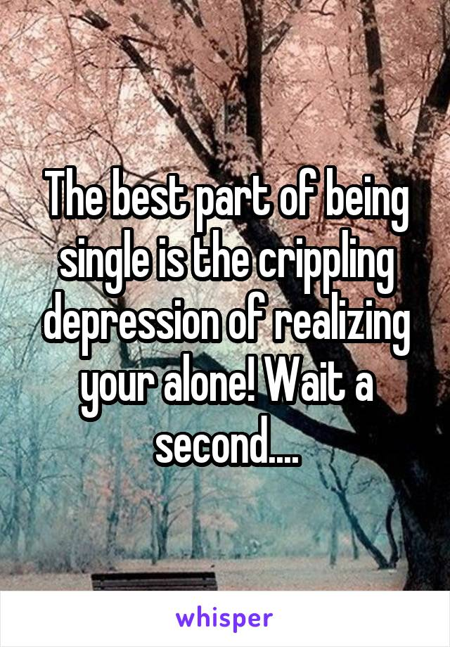 The best part of being single is the crippling depression of realizing your alone! Wait a second....