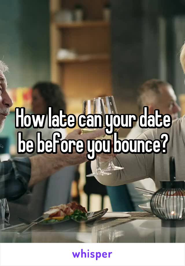 How late can your date be before you bounce?