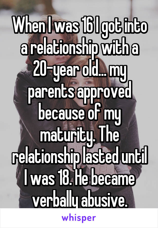 When I was 16 I got into a relationship with a 20-year old... my parents approved because of my maturity. The relationship lasted until I was 18. He became verbally abusive.
