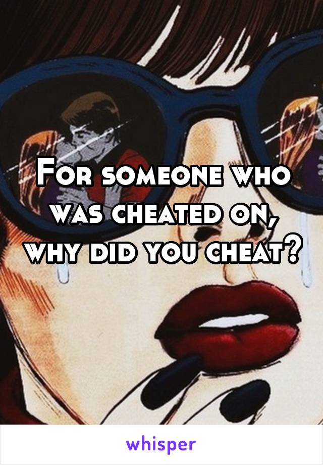 For someone who was cheated on, why did you cheat?