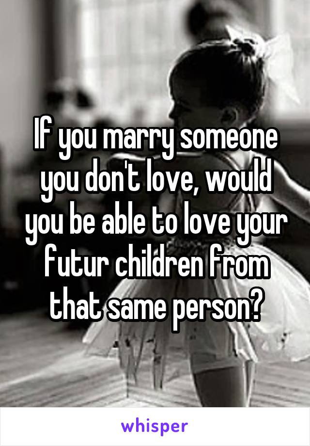 If you marry someone you don't love, would you be able to love your futur children from that same person?