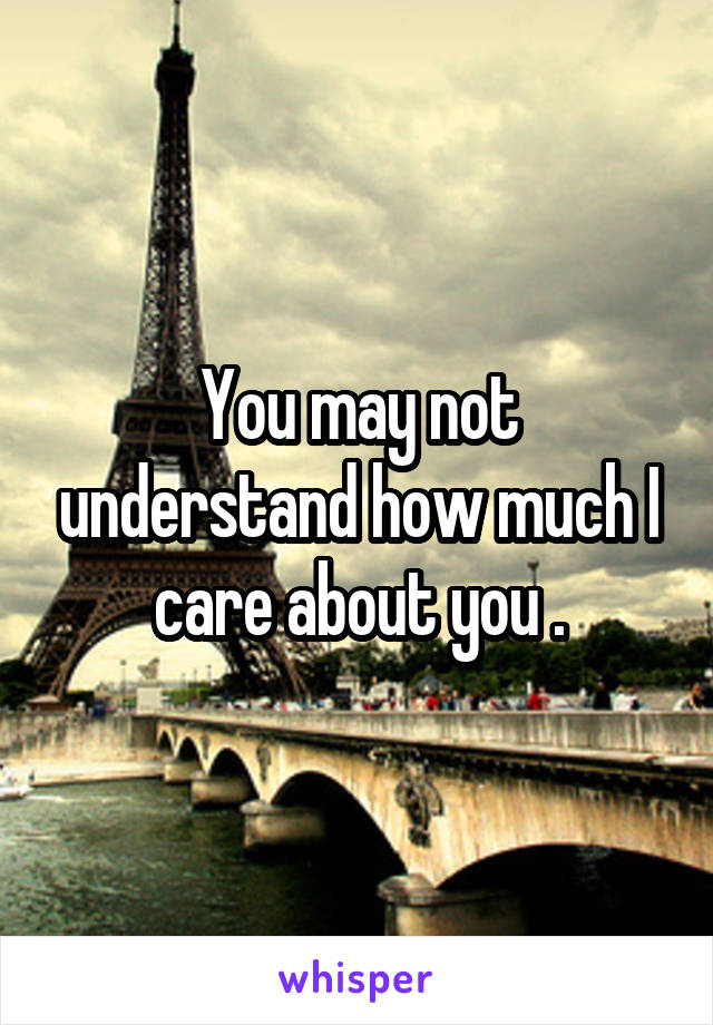 You may not understand how much I care about you .