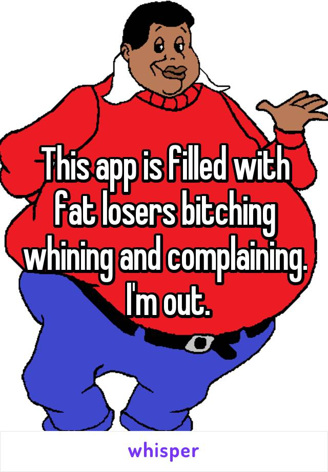 This app is filled with fat losers bitching whining and complaining.  I'm out.