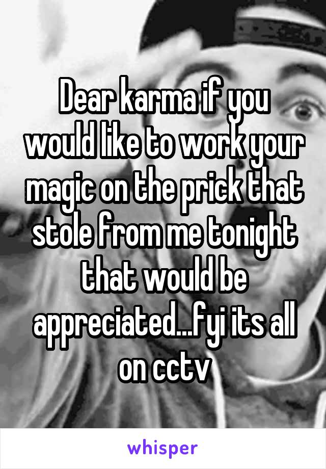 Dear karma if you would like to work your magic on the prick that stole from me tonight that would be appreciated...fyi its all on cctv