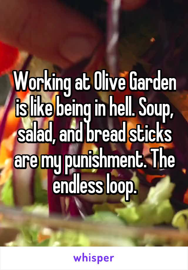 Working at Olive Garden is like being in hell. Soup, salad, and bread sticks are my punishment. The endless loop.