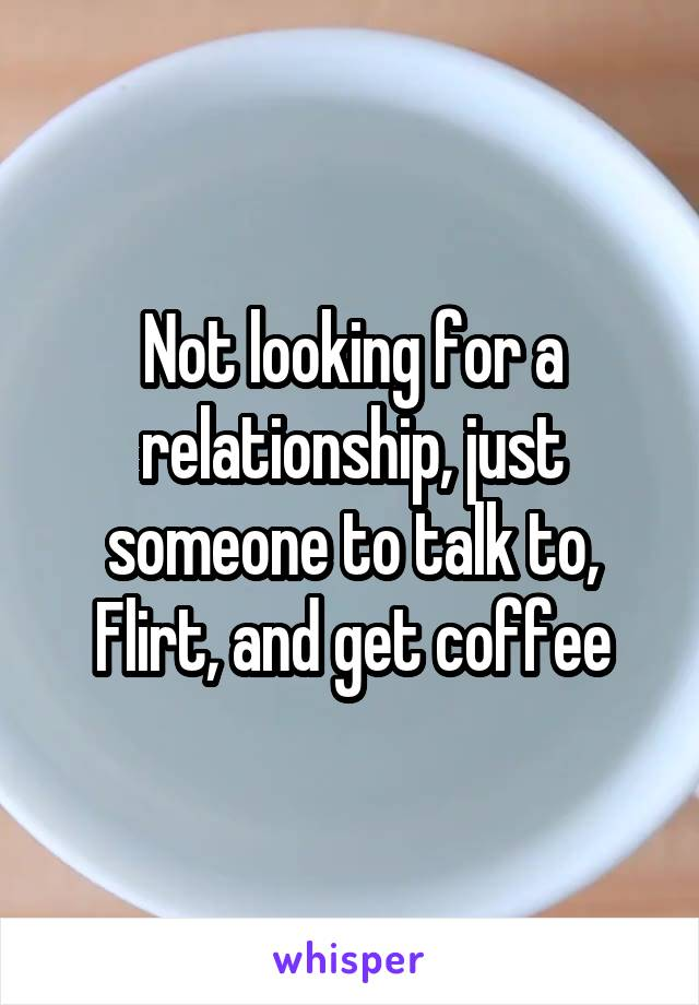 Not looking for a relationship, just someone to talk to, Flirt, and get coffee