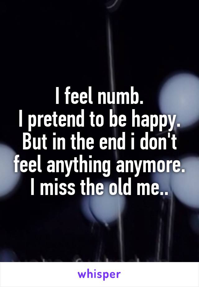 I feel numb. I pretend to be happy. But in the end i don't feel anything anymore. I miss the old me..