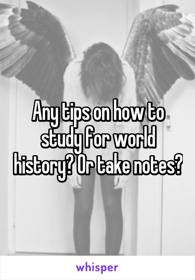 Any tips on how to study for world history? Or take notes?