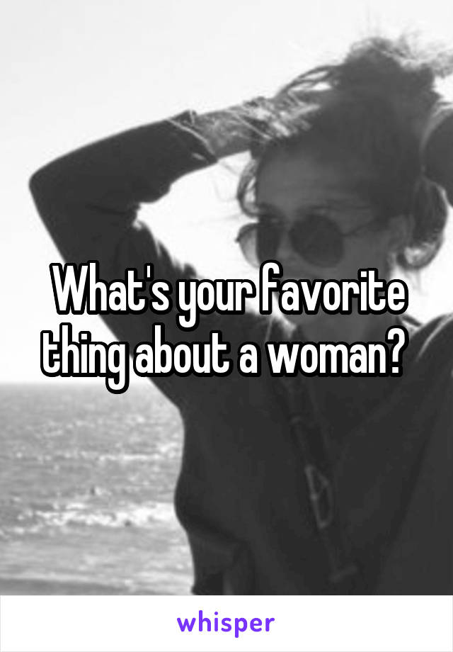 What's your favorite thing about a woman?
