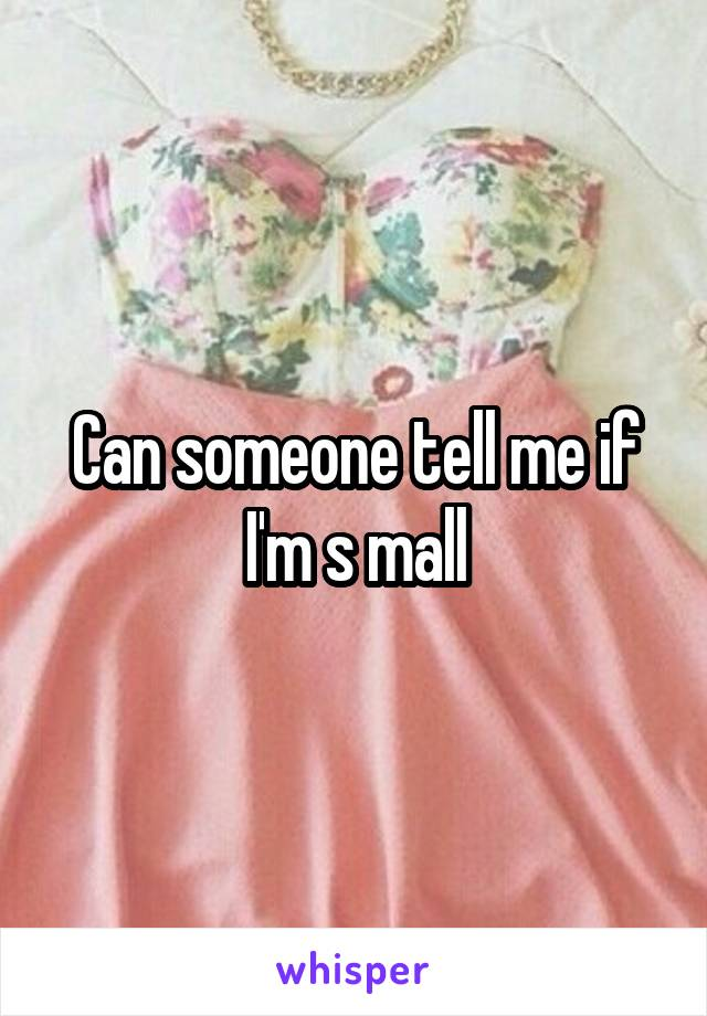 Can someone tell me if I'm s mall