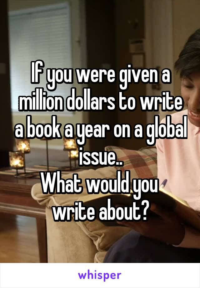If you were given a million dollars to write a book a year on a global issue.. What would you  write about?