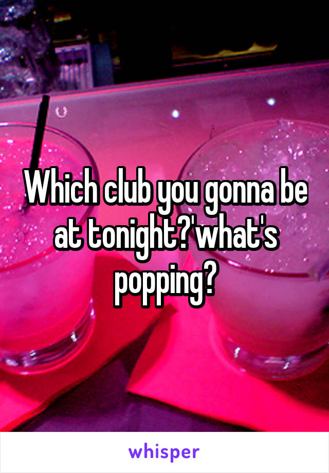 Which club you gonna be at tonight?'what's popping?