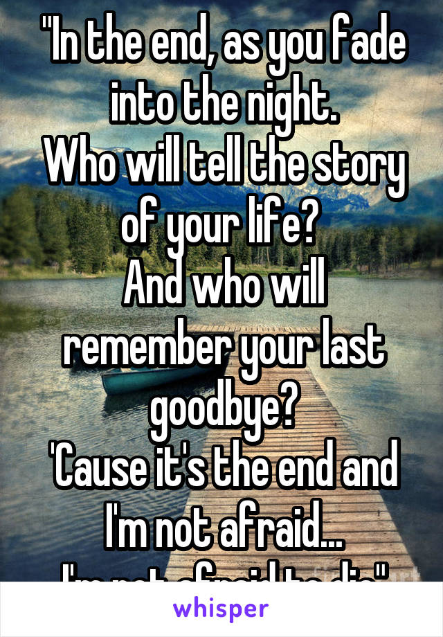 """""""In the end, as you fade into the night. Who will tell the story of your life?  And who will remember your last goodbye? 'Cause it's the end and I'm not afraid... I'm not afraid to die"""""""