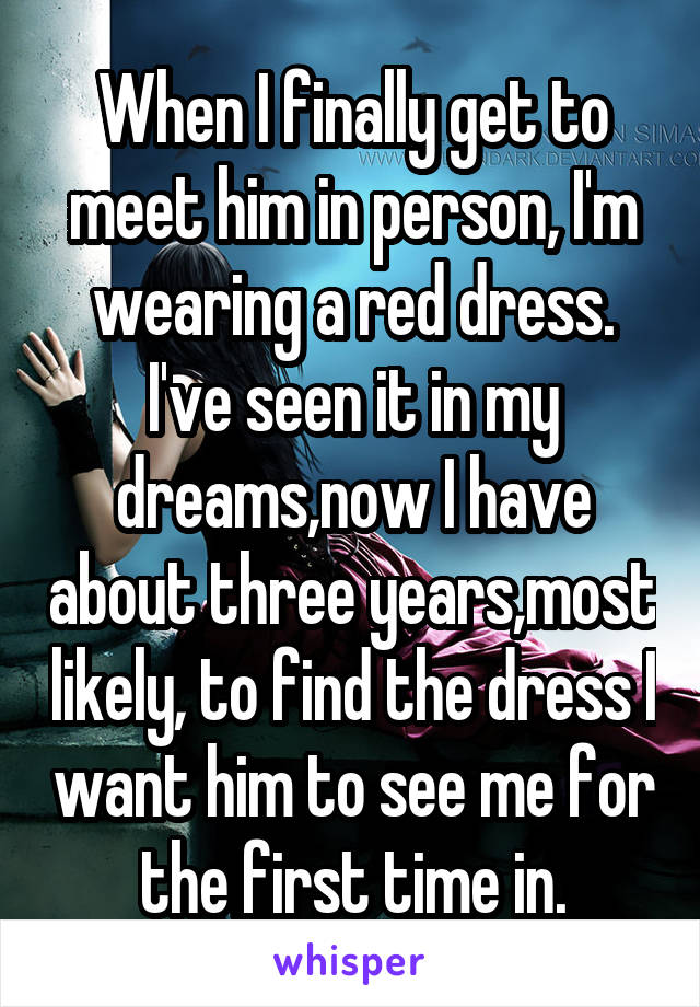 When I finally get to meet him in person, I'm wearing a red dress. I've seen it in my dreams,now I have about three years,most likely, to find the dress I want him to see me for the first time in.