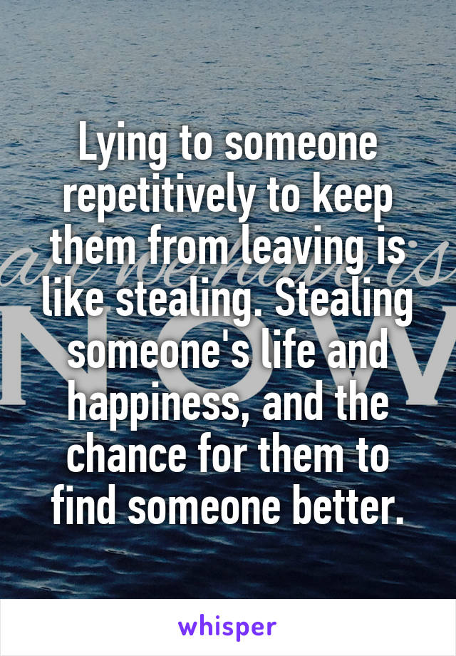 Lying to someone repetitively to keep them from leaving is like stealing. Stealing someone's life and happiness, and the chance for them to find someone better.