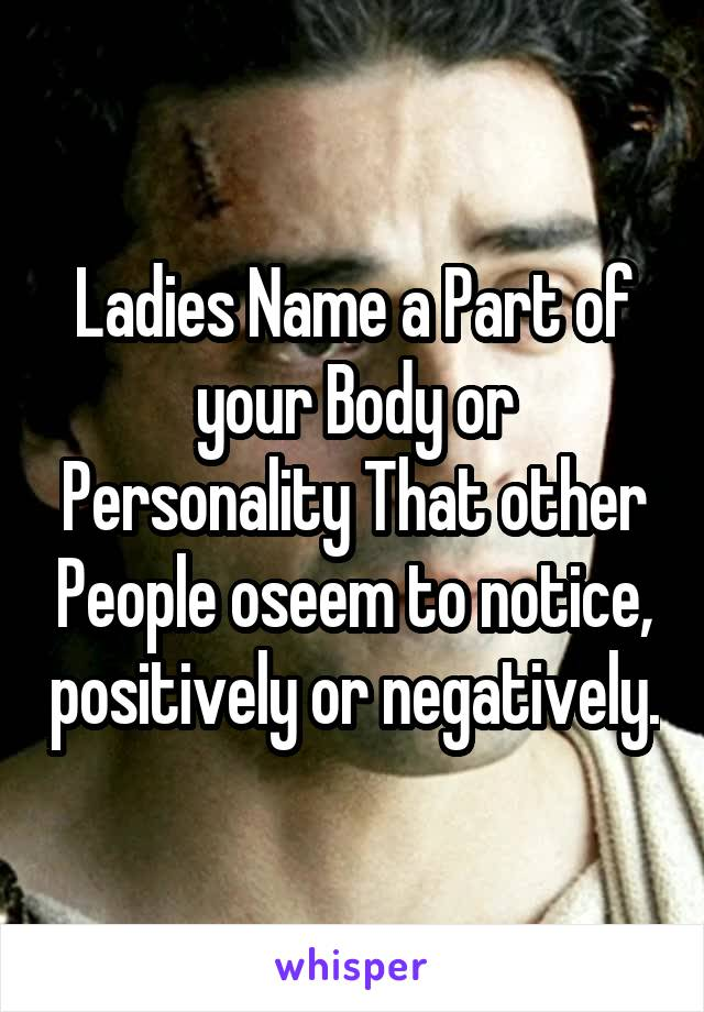 Ladies Name a Part of your Body or Personality That other People oseem to notice, positively or negatively.