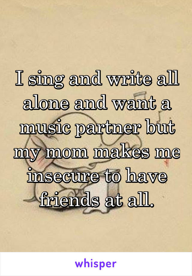 I sing and write all alone and want a music partner but my mom makes me insecure to have friends at all.
