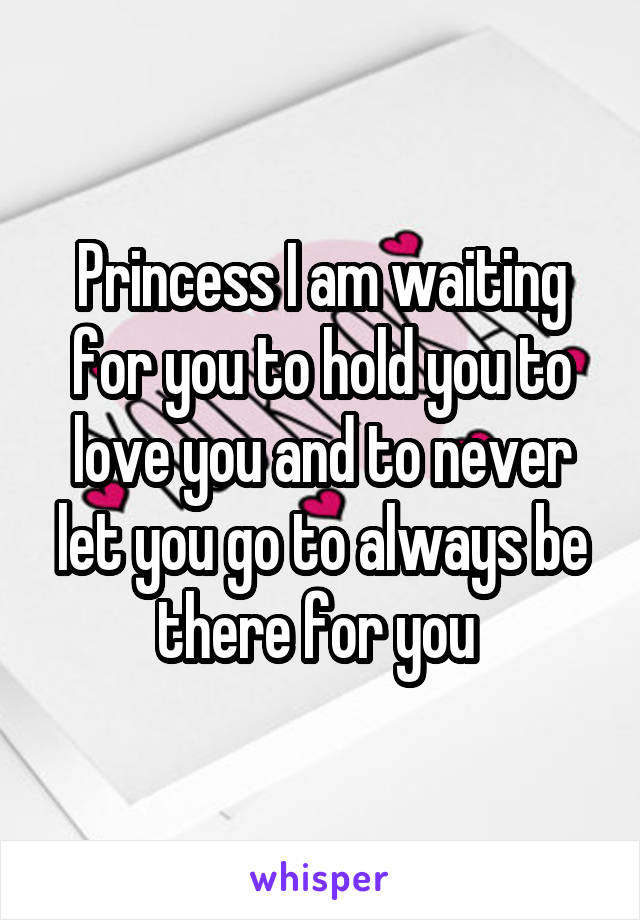 Princess I am waiting for you to hold you to love you and to never let you go to always be there for you
