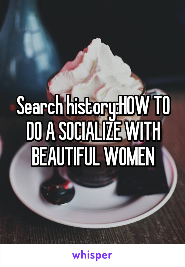 Search history:HOW TO DO A SOCIALIZE WITH BEAUTIFUL WOMEN