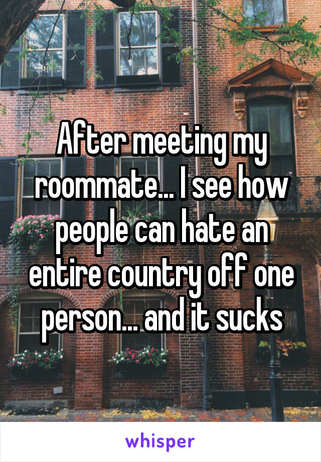 After meeting my roommate... I see how people can hate an entire country off one person... and it sucks