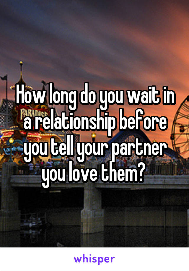 How long do you wait in a relationship before you tell your partner you love them?