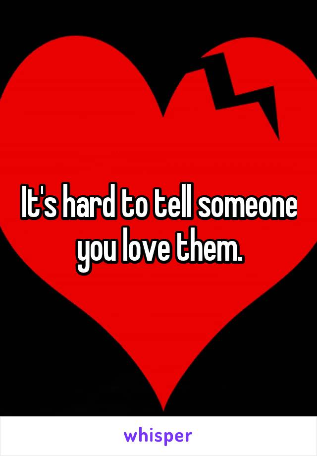 It's hard to tell someone you love them.